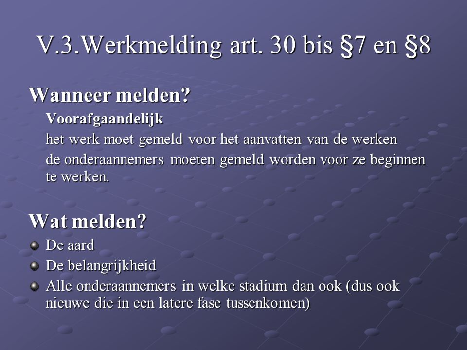 V.3.Werkmelding art. 30 bis §7 en §8 Wanneer melden? Voorafgaandelijk het werk moet gemeld voor het aanvatten van de werken de onderaannemers moeten g