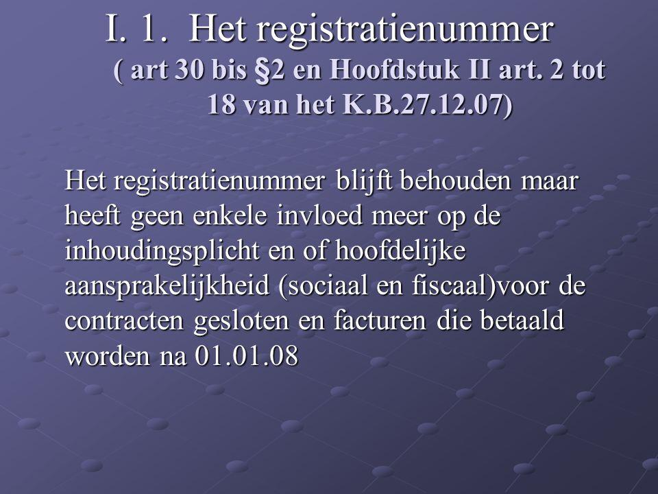 I. 1. Het registratienummer ( art 30 bis §2 en Hoofdstuk II art. 2 tot 18 van het K.B.27.12.07) Het registratienummer blijft behouden maar heeft geen