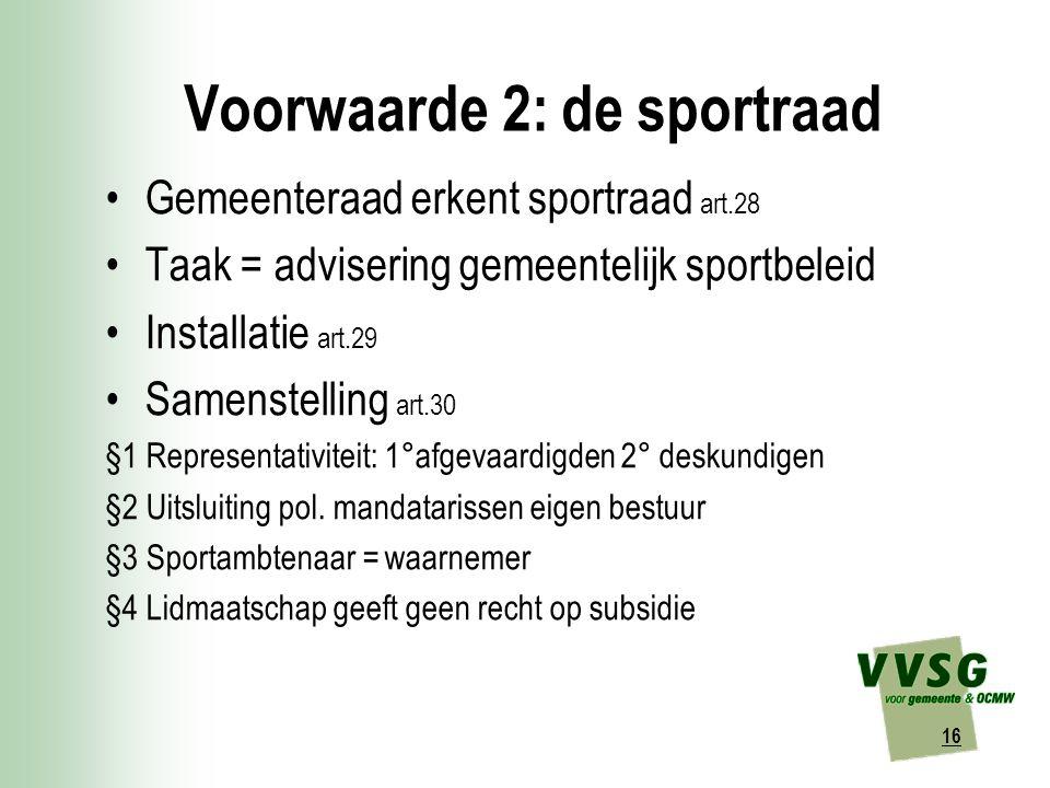 16 Voorwaarde 2: de sportraad Gemeenteraad erkent sportraad art.28 Taak = advisering gemeentelijk sportbeleid Installatie art.29 Samenstelling art.30 §1 Representativiteit: 1°afgevaardigden 2° deskundigen §2 Uitsluiting pol.