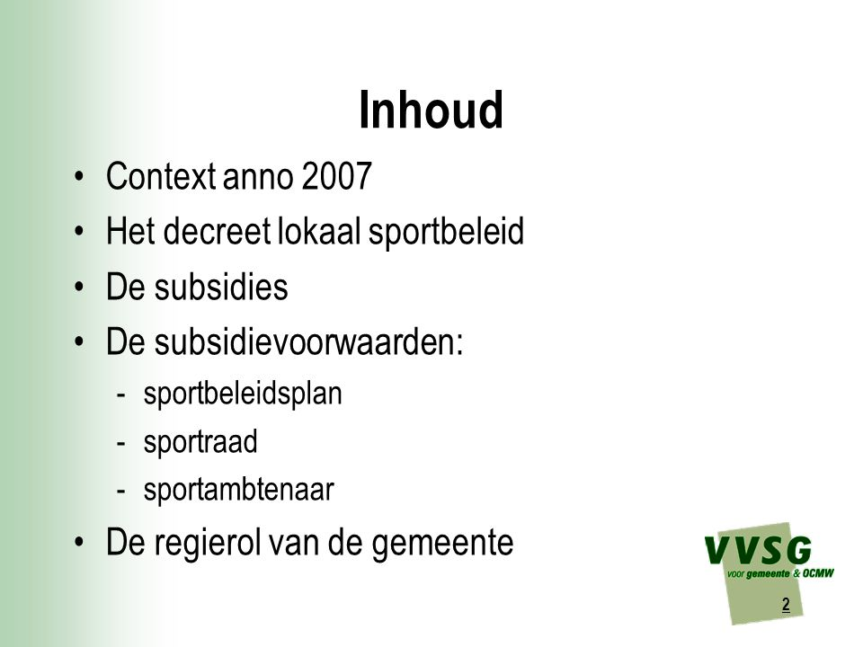 2 Inhoud Context anno 2007 Het decreet lokaal sportbeleid De subsidies De subsidievoorwaarden: -sportbeleidsplan -sportraad -sportambtenaar De regierol van de gemeente