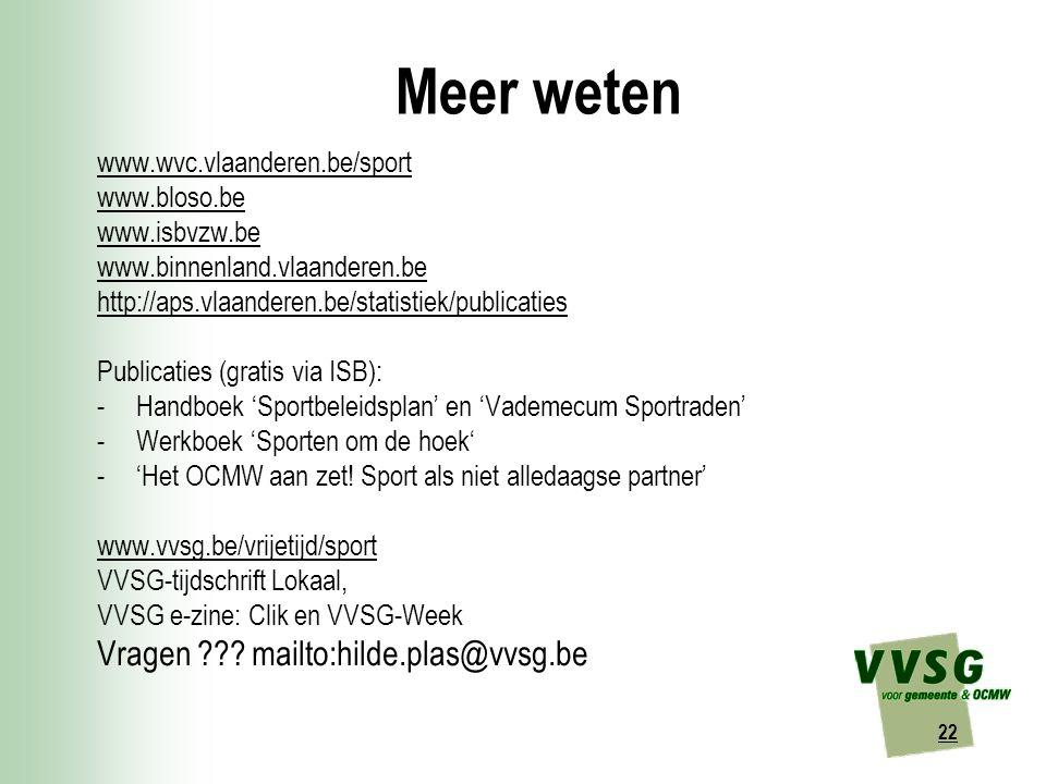 22 Meer weten www.wvc.vlaanderen.be/sport www.bloso.be www.isbvzw.be www.binnenland.vlaanderen.be http://aps.vlaanderen.be/statistiek/publicaties Publicaties (gratis via ISB): -Handboek 'Sportbeleidsplan' en 'Vademecum Sportraden' -Werkboek 'Sporten om de hoek' -'Het OCMW aan zet.