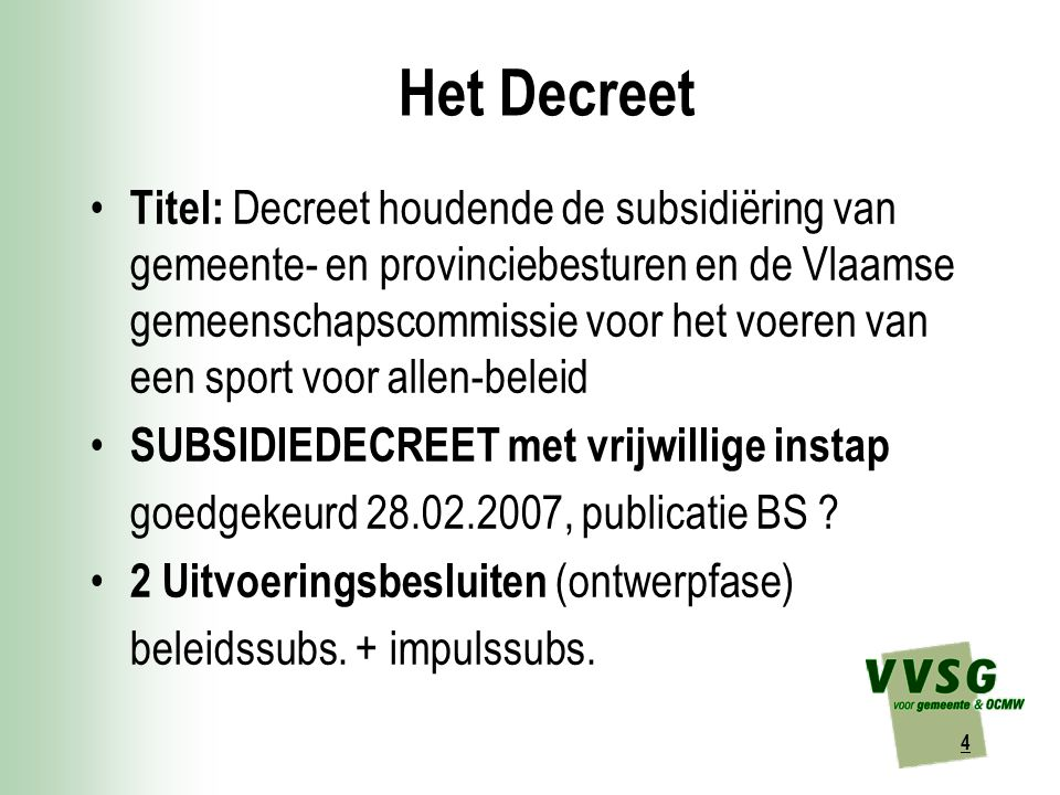 4 Het Decreet Titel: Decreet houdende de subsidiëring van gemeente- en provinciebesturen en de Vlaamse gemeenschapscommissie voor het voeren van een sport voor allen-beleid SUBSIDIEDECREET met vrijwillige instap goedgekeurd 28.02.2007, publicatie BS .