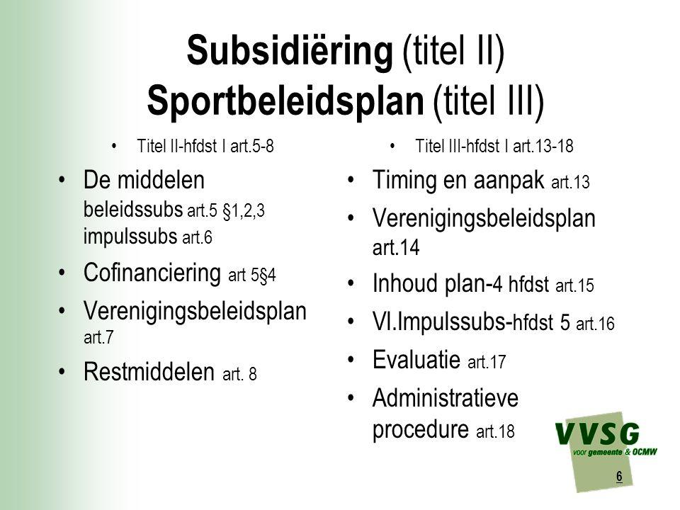 6 Subsidiëring (titel II) Sportbeleidsplan (titel III) Titel II-hfdst I art.5-8 De middelen beleidssubs art.5 §1,2,3 impulssubs art.6 Cofinanciering art 5§4 Verenigingsbeleidsplan art.7 Restmiddelen art.