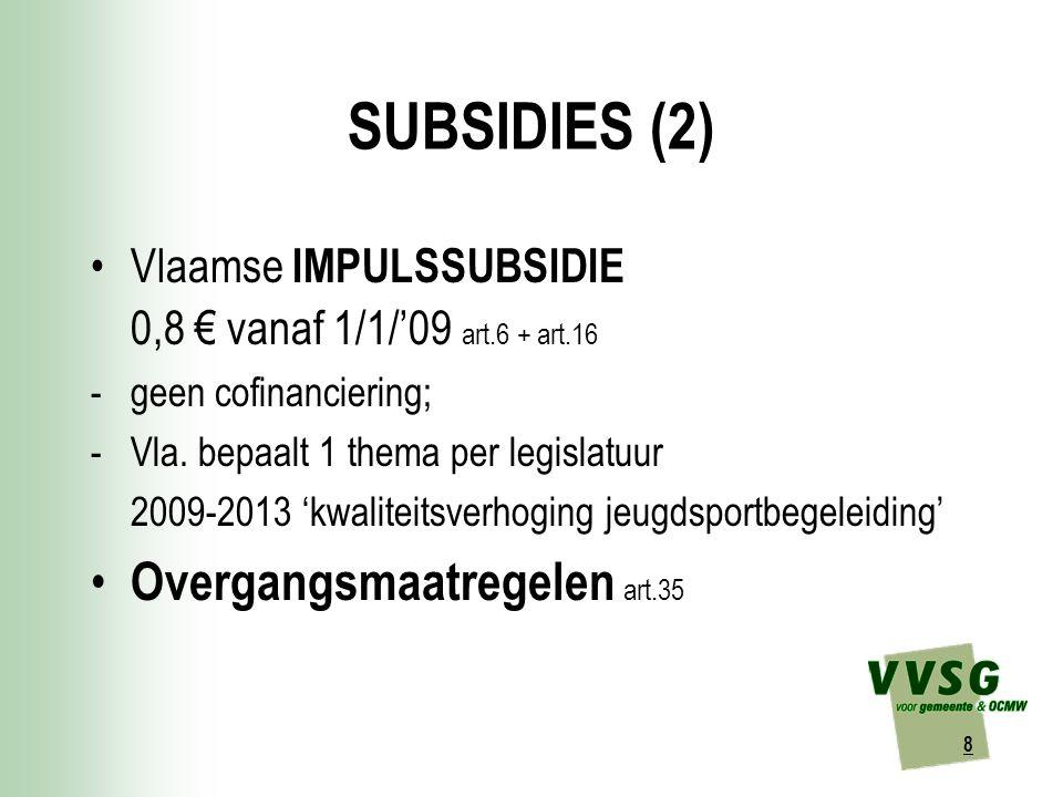 8 SUBSIDIES (2) Vlaamse IMPULSSUBSIDIE 0,8 € vanaf 1/1/'09 art.6 + art.16 -geen cofinanciering; -Vla.