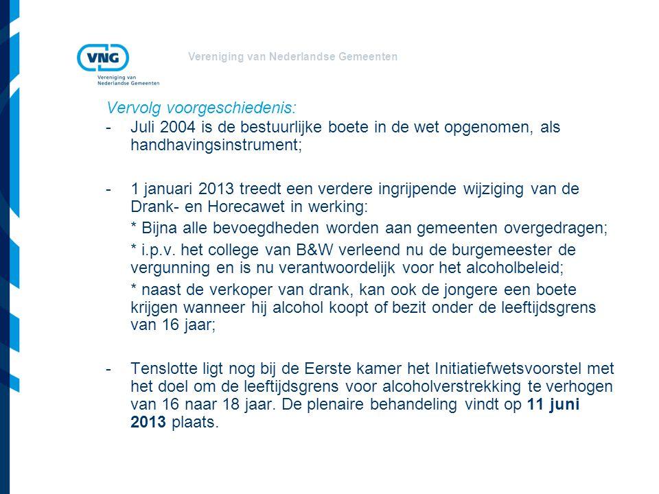 Vereniging van Nederlandse Gemeenten Vervolg voorgeschiedenis: -Juli 2004 is de bestuurlijke boete in de wet opgenomen, als handhavingsinstrument; - 1 januari 2013 treedt een verdere ingrijpende wijziging van de Drank- en Horecawet in werking: * Bijna alle bevoegdheden worden aan gemeenten overgedragen; * i.p.v.