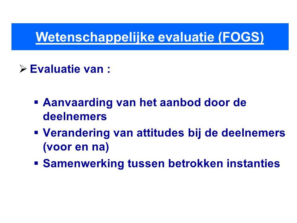 Wetenschappelijke evaluatie (FOGS)  Evaluatie van :  Aanvaarding van het aanbod door de deelnemers  Verandering van attitudes bij de deelnemers (voor en na)  Samenwerking tussen betrokken instanties