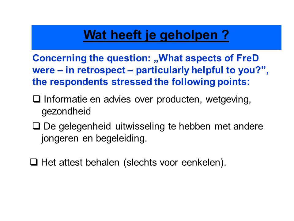 "Concerning the question: ""What aspects of FreD were – in retrospect – particularly helpful to you , the respondents stressed the following points:  De gelegenheid uitwisseling te hebben met andere jongeren en begeleiding."