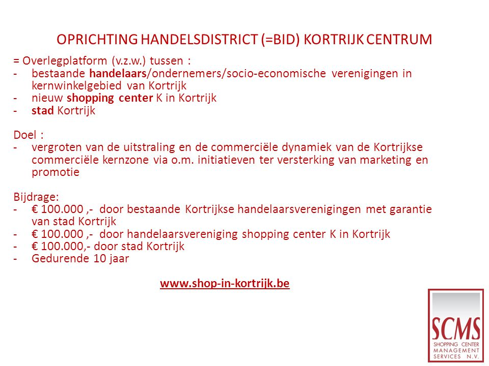 OPRICHTING HANDELSDISTRICT (=BID) KORTRIJK CENTRUM = Overlegplatform (v.z.w.) tussen : -bestaande handelaars/ondernemers/socio-economische verenigingen in kernwinkelgebied van Kortrijk -nieuw shopping center K in Kortrijk -stad Kortrijk Doel : -vergroten van de uitstraling en de commerciële dynamiek van de Kortrijkse commerciële kernzone via o.m.