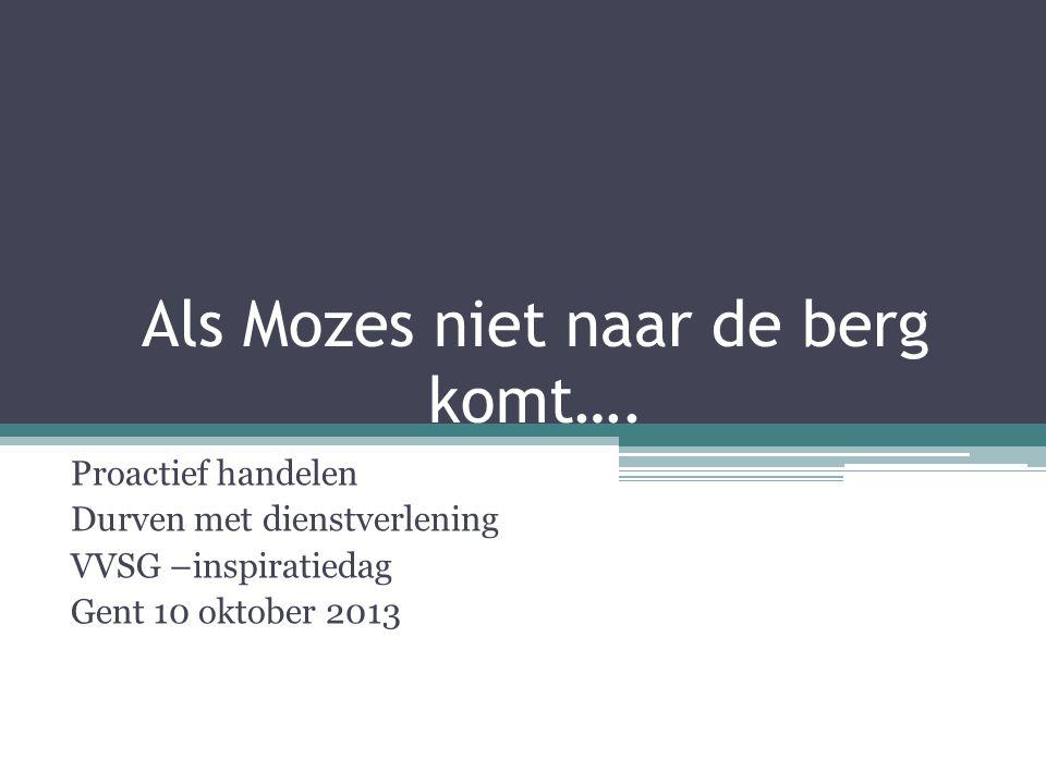 Als Mozes niet naar de berg komt…. Proactief handelen Durven met dienstverlening VVSG –inspiratiedag Gent 10 oktober 2013