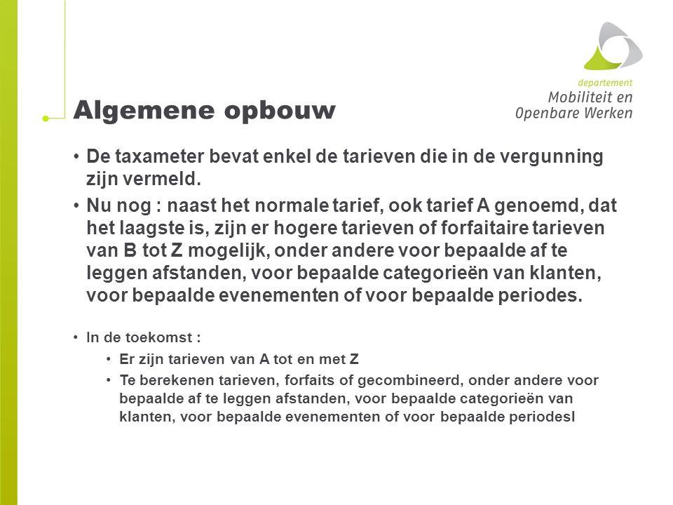 Algemene opbouw De taxameter bevat enkel de tarieven die in de vergunning zijn vermeld. Nu nog : naast het normale tarief, ook tarief A genoemd, dat h