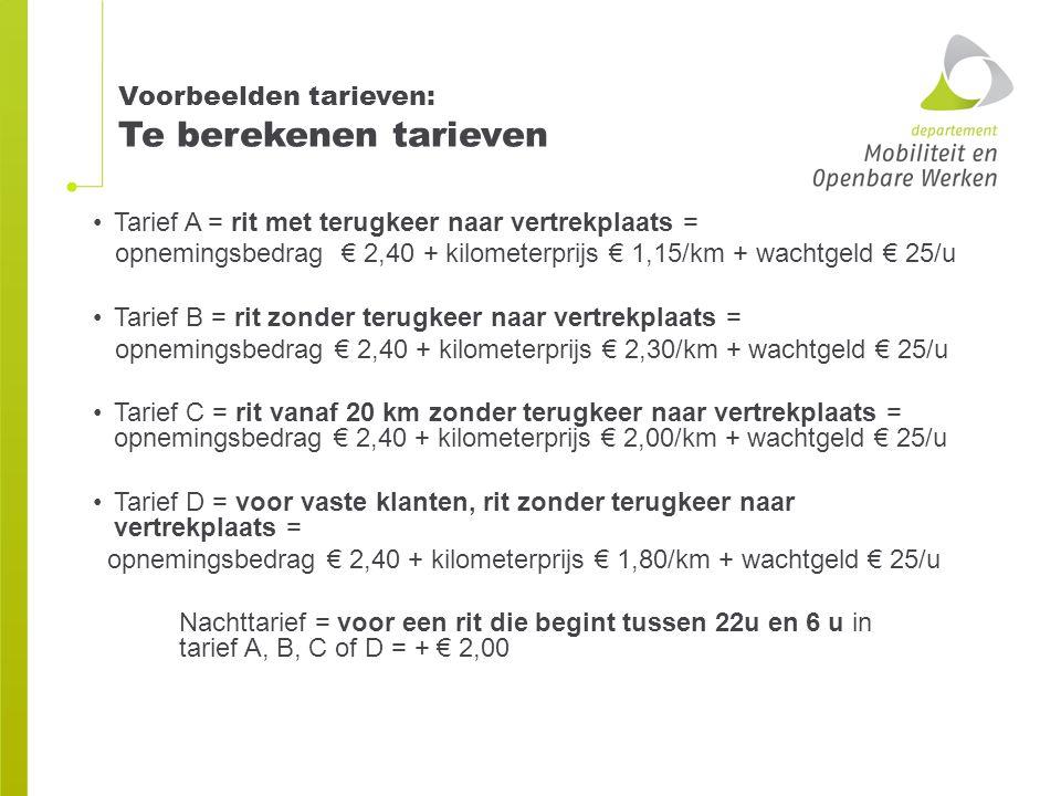 Voorbeelden tarieven: Te berekenen tarieven Tarief A = rit met terugkeer naar vertrekplaats = opnemingsbedrag € 2,40 + kilometerprijs € 1,15/km + wach