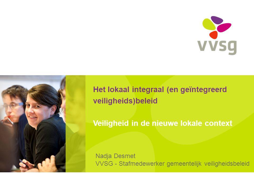 Het lokaal integraal (en geïntegreerd veiligheids)beleid Veiligheid in de nieuwe lokale context Nadja Desmet VVSG - Stafmedewerker gemeentelijk veilig