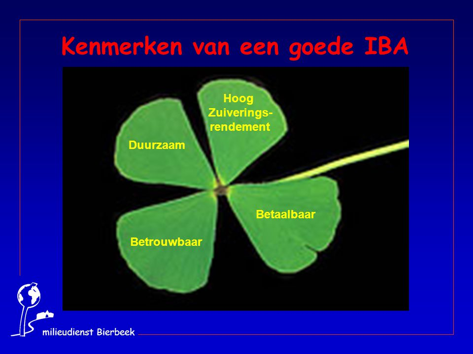 milieudienst Bierbeek Duurzaam Betaalbaar Betrouwbaar Hoog Zuiverings- rendement Kenmerken van een goede IBA