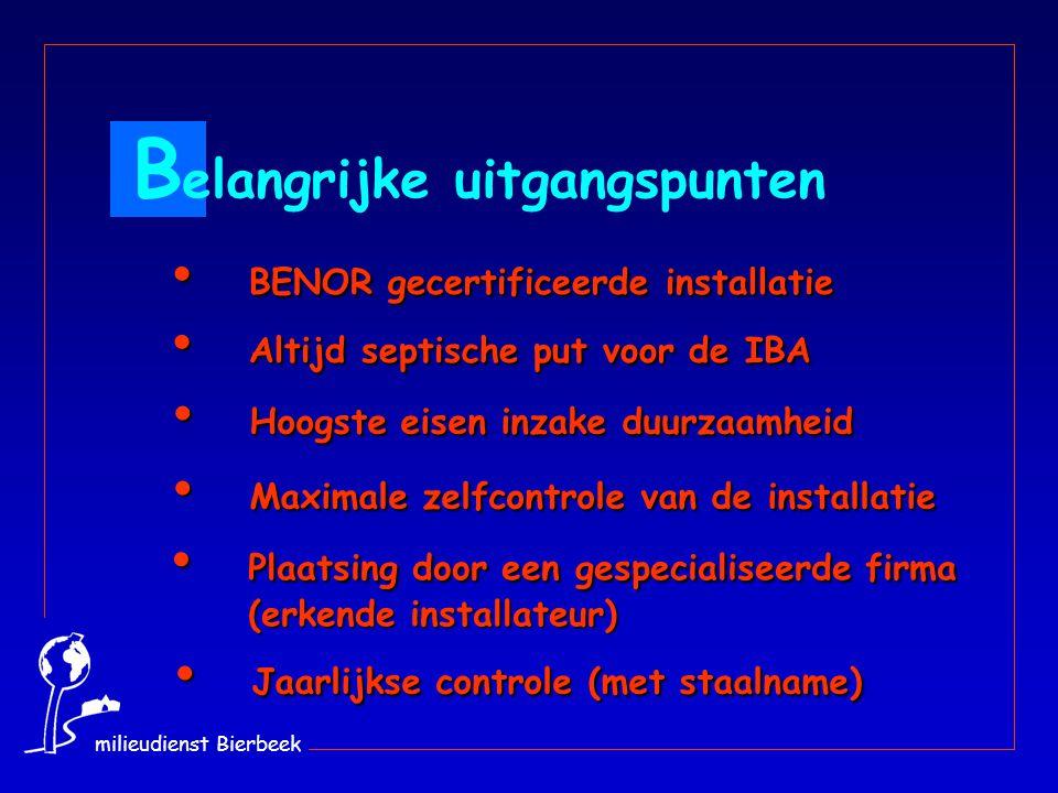 BENOR gecertificeerde installatie BENOR gecertificeerde installatie B elangrijke uitgangspunten Maximale zelfcontrole van de installatie Maximale zelfcontrole van de installatie Plaatsing door een gespecialiseerde firma (erkende installateur) Plaatsing door een gespecialiseerde firma (erkende installateur) Altijd septische put voor de IBA Altijd septische put voor de IBA Jaarlijkse controle (met staalname) Jaarlijkse controle (met staalname) Hoogste eisen inzake duurzaamheid Hoogste eisen inzake duurzaamheid milieudienst Bierbeek