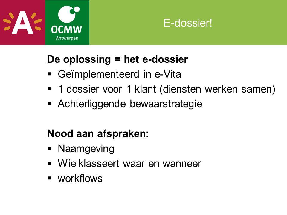 E-dossier! De oplossing = het e-dossier  Geïmplementeerd in e-Vita  1 dossier voor 1 klant (diensten werken samen)  Achterliggende bewaarstrategie