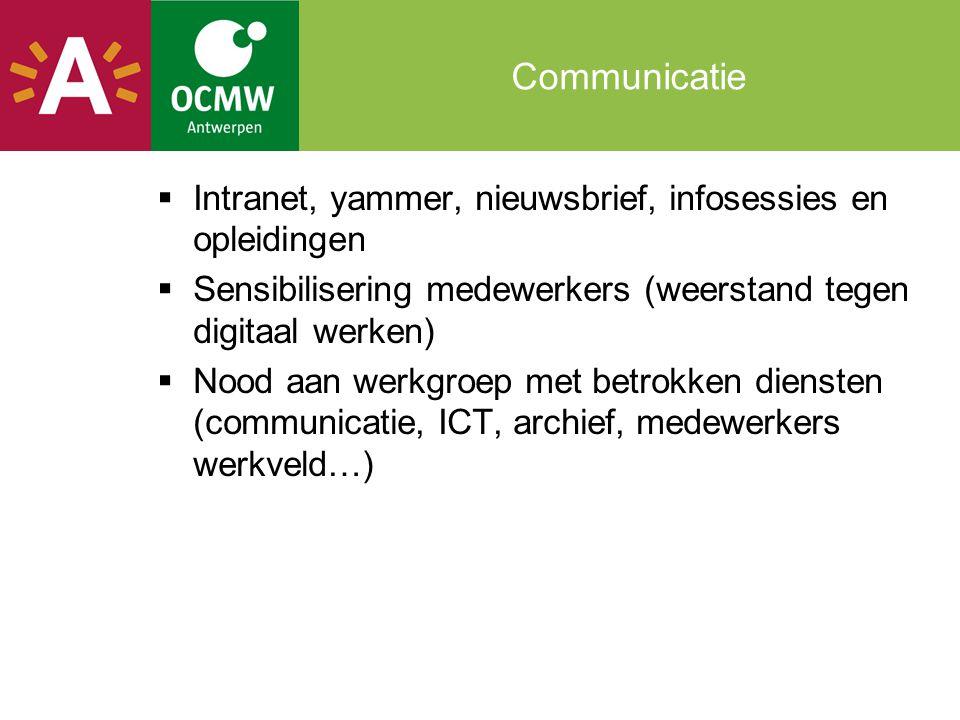 Communicatie  Intranet, yammer, nieuwsbrief, infosessies en opleidingen  Sensibilisering medewerkers (weerstand tegen digitaal werken)  Nood aan we