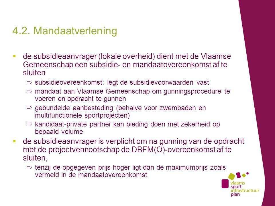  de subsidieaanvrager (lokale overheid) dient met de Vlaamse Gemeenschap een subsidie- en mandaatovereenkomst af te sluiten  subsidieovereenkomst: legt de subsidievoorwaarden vast  mandaat aan Vlaamse Gemeenschap om gunningsprocedure te voeren en opdracht te gunnen  gebundelde aanbesteding (behalve voor zwembaden en multifunctionele sportprojecten)  kandidaat-private partner kan bieding doen met zekerheid op bepaald volume  de subsidieaanvrager is verplicht om na gunning van de opdracht met de projectvennootschap de DBFM(O)-overeenkomst af te sluiten,  tenzij de opgegeven prijs hoger ligt dan de maximumprijs zoals vermeld in de mandaatovereenkomst 4.2.