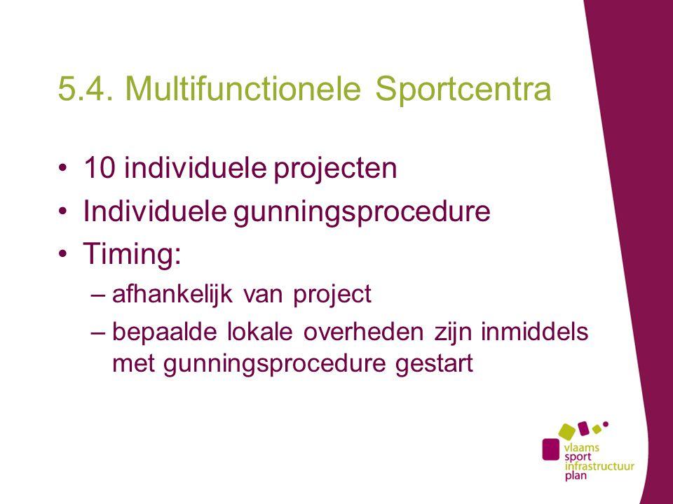 5.4. Multifunctionele Sportcentra 10 individuele projecten Individuele gunningsprocedure Timing: –afhankelijk van project –bepaalde lokale overheden z