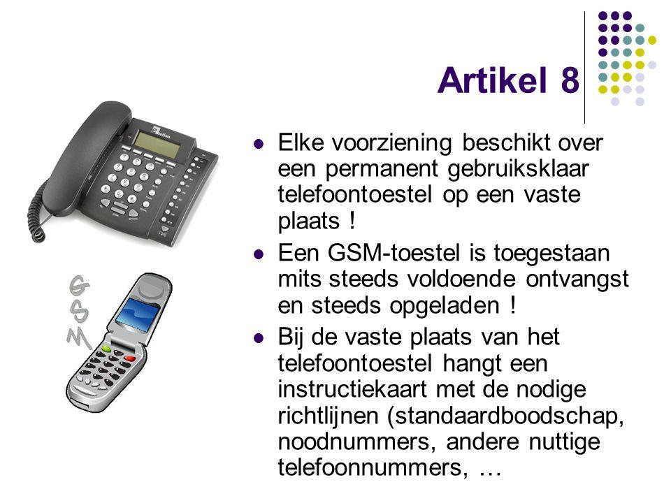 Artikel 8 Elke voorziening beschikt over een permanent gebruiksklaar telefoontoestel op een vaste plaats ! Een GSM-toestel is toegestaan mits steeds v