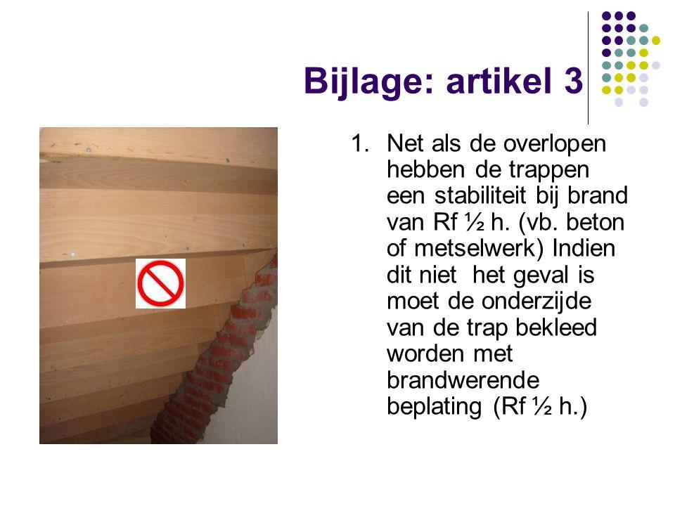 Bijlage: artikel 3 1.Net als de overlopen hebben de trappen een stabiliteit bij brand van Rf ½ h. (vb. beton of metselwerk) Indien dit niet het geval
