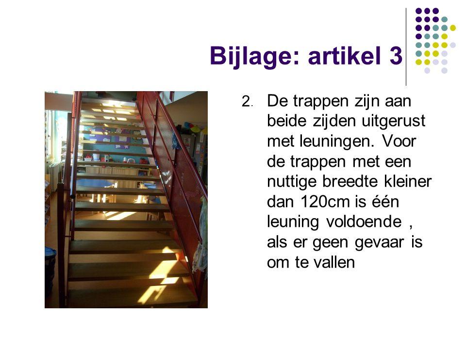 Bijlage: artikel 3 2. De trappen zijn aan beide zijden uitgerust met leuningen. Voor de trappen met een nuttige breedte kleiner dan 120cm is één leuni