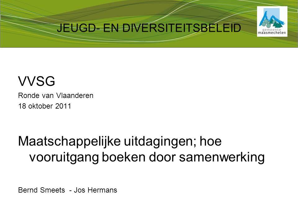 JEUGD- EN DIVERSITEITSBELEID VVSG Ronde van Vlaanderen 18 oktober 2011 Maatschappelijke uitdagingen; hoe vooruitgang boeken door samenwerking Bernd Smeets - Jos Hermans