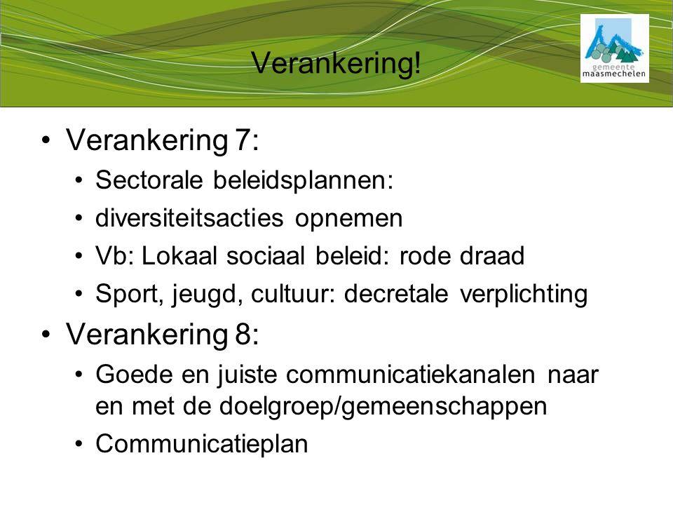 Verankering 7: Sectorale beleidsplannen: diversiteitsacties opnemen Vb: Lokaal sociaal beleid: rode draad Sport, jeugd, cultuur: decretale verplichting Verankering 8: Goede en juiste communicatiekanalen naar en met de doelgroep/gemeenschappen Communicatieplan Verankering!