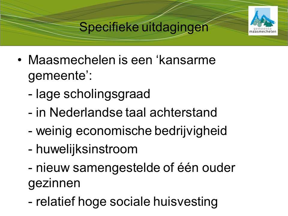 Specifieke uitdagingen Maasmechelen is een 'kansarme gemeente': - lage scholingsgraad - in Nederlandse taal achterstand - weinig economische bedrijvigheid - huwelijksinstroom - nieuw samengestelde of één ouder gezinnen - relatief hoge sociale huisvesting