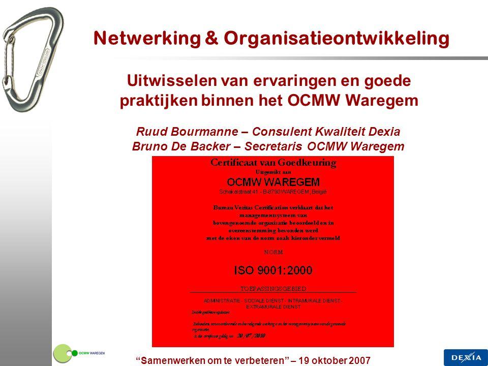 Samenwerken om te verbeteren – 19 oktober 2007 3 Geïntegreerd managementsysteem 1.OCMW Waregem: ISO 9001 op basis van een geïntegreerd managementsysteem  primeur in Vlaanderen en België  Aanleiding van samenwerking met Dexia Performance  Inhoud  Praktische ontwikkeling van verbeterbronnen  Beheer en structuur 2.Netwerking en uitwisselen van ervaringen