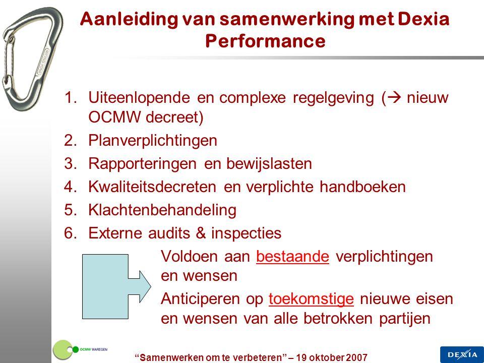 """""""Samenwerken om te verbeteren"""" – 19 oktober 2007 4 Aanleiding van samenwerking met Dexia Performance 1.Uiteenlopende en complexe regelgeving (  nieuw"""