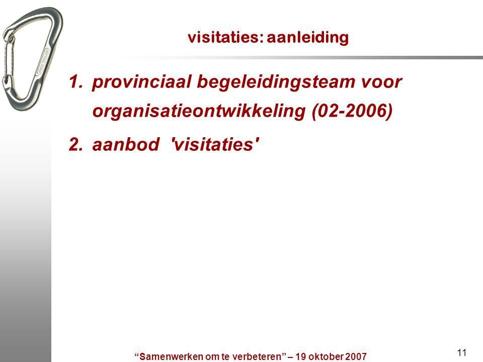 """""""Samenwerken om te verbeteren"""" – 19 oktober 2007 11 visitaties: aanleiding 1.provinciaal begeleidingsteam voor organisatieontwikkeling (02-2006) 2.aan"""