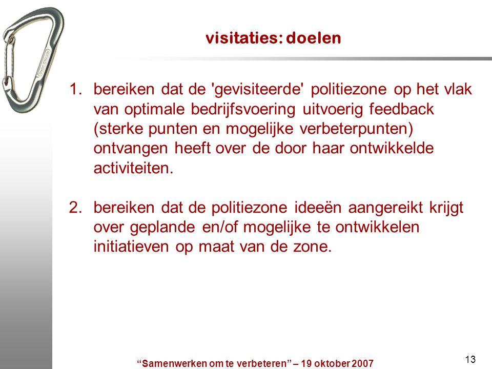 """""""Samenwerken om te verbeteren"""" – 19 oktober 2007 13 visitaties: doelen 1.bereiken dat de 'gevisiteerde' politiezone op het vlak van optimale bedrijfsv"""