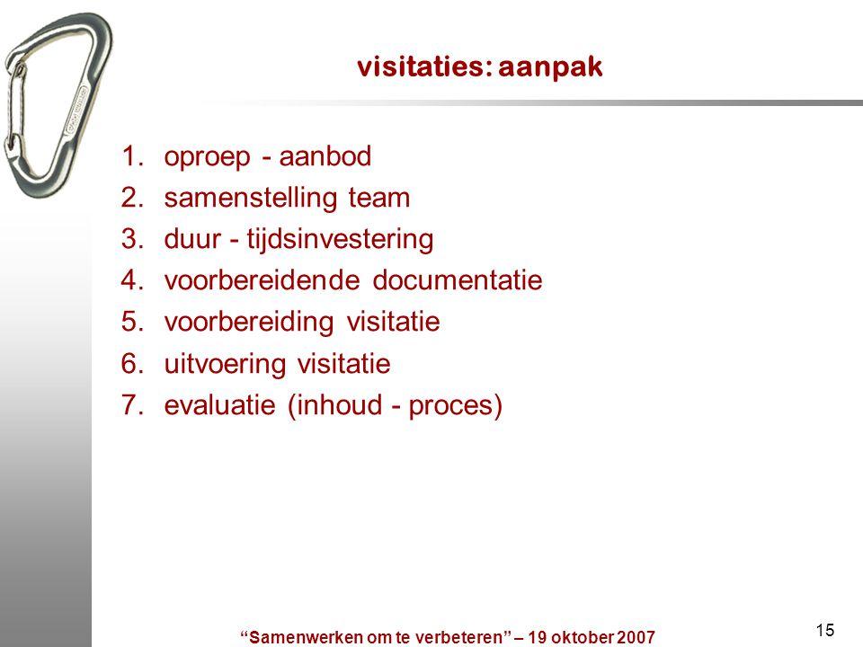 """""""Samenwerken om te verbeteren"""" – 19 oktober 2007 15 visitaties: aanpak 1.oproep - aanbod 2.samenstelling team 3.duur - tijdsinvestering 4.voorbereiden"""