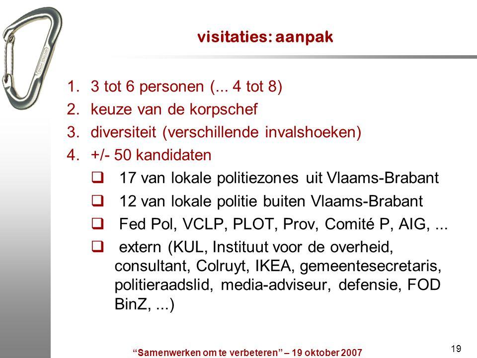 """""""Samenwerken om te verbeteren"""" – 19 oktober 2007 19 visitaties: aanpak 1.3 tot 6 personen (... 4 tot 8) 2.keuze van de korpschef 3.diversiteit (versch"""