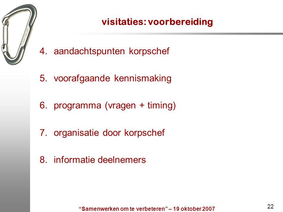 """""""Samenwerken om te verbeteren"""" – 19 oktober 2007 22 visitaties: voorbereiding 4.aandachtspunten korpschef 5.voorafgaande kennismaking 6.programma (vra"""
