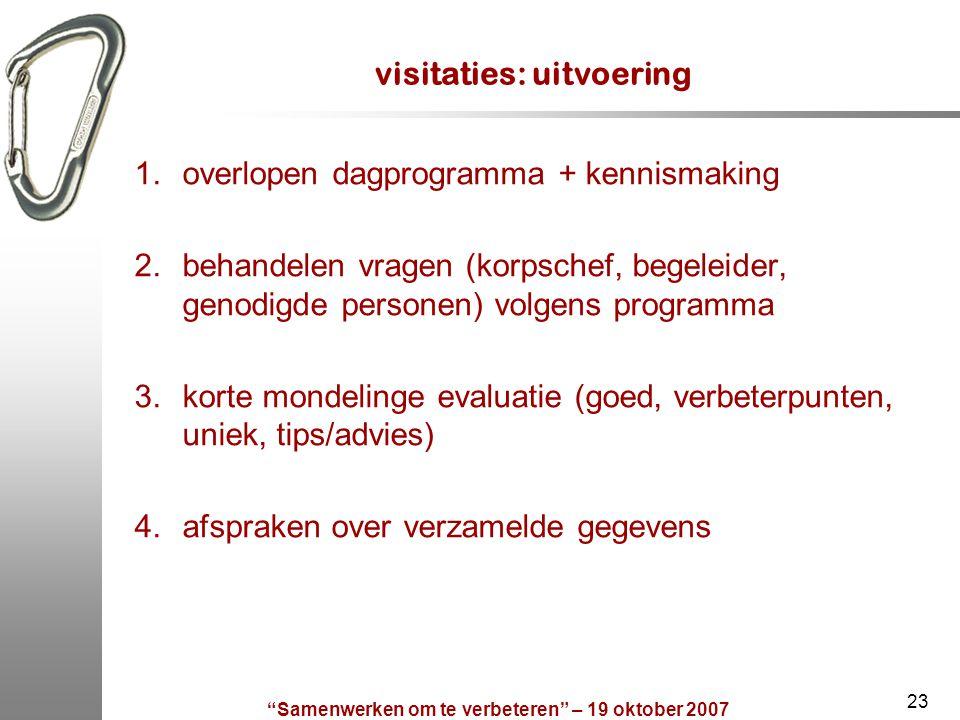 """""""Samenwerken om te verbeteren"""" – 19 oktober 2007 23 visitaties: uitvoering 1.overlopen dagprogramma + kennismaking 2.behandelen vragen (korpschef, beg"""