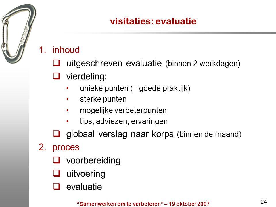 """""""Samenwerken om te verbeteren"""" – 19 oktober 2007 24 visitaties: evaluatie 1.inhoud  uitgeschreven evaluatie (binnen 2 werkdagen)  vierdeling: unieke"""