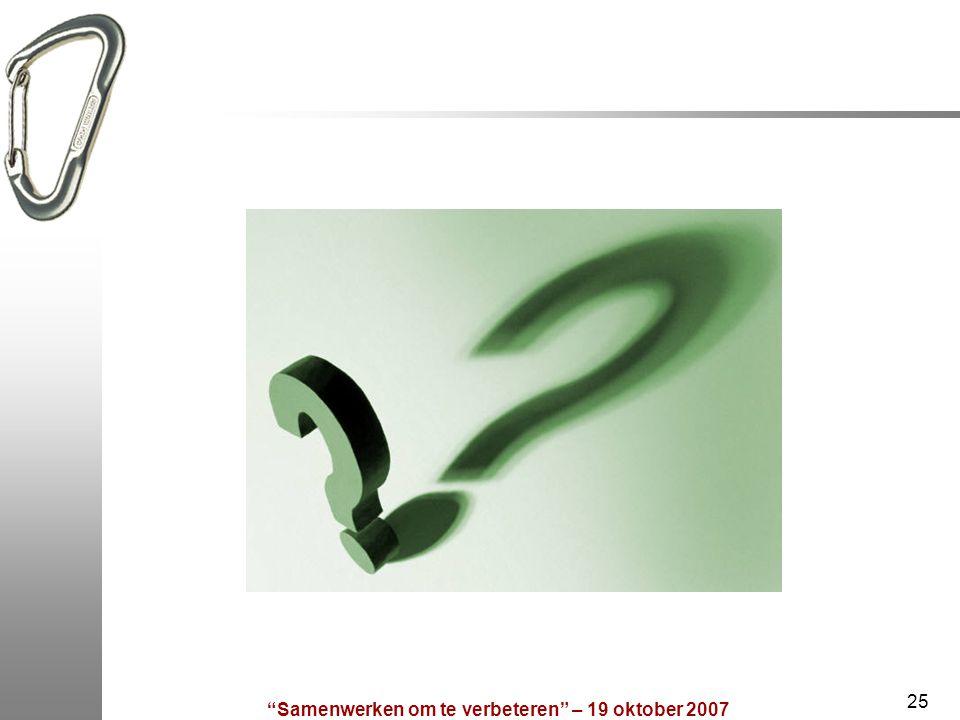 """""""Samenwerken om te verbeteren"""" – 19 oktober 2007 25"""