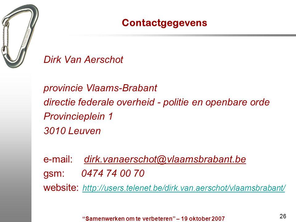 """""""Samenwerken om te verbeteren"""" – 19 oktober 2007 26 Contactgegevens Dirk Van Aerschot provincie Vlaams-Brabant directie federale overheid - politie en"""