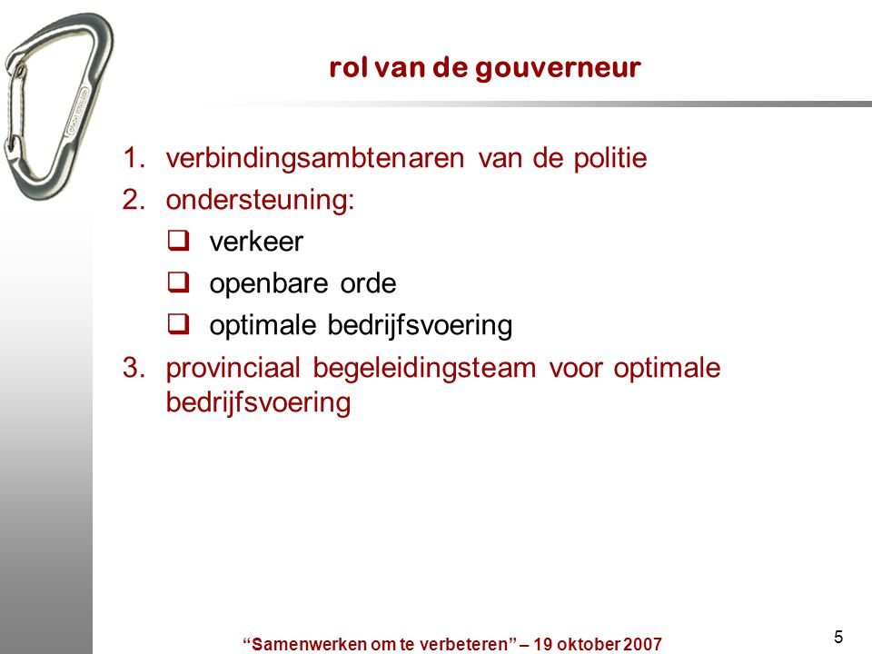 5 rol van de gouverneur 1.verbindingsambtenaren van de politie 2.ondersteuning:  verkeer  openbare orde  optimale bedrijfsvoering 3.provinciaal beg