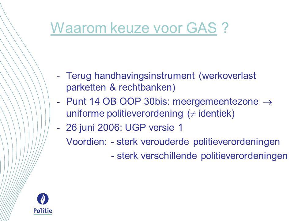 Waarom keuze voor GAS ? - Terug handhavingsinstrument (werkoverlast parketten & rechtbanken) - Punt 14 OB OOP 30bis: meergemeentezone  uniforme polit
