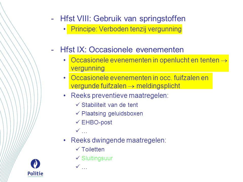 -Hfst VIII: Gebruik van springstoffen Principe: Verboden tenzij vergunning -Hfst IX: Occasionele evenementen Occasionele evenementen in openlucht en t