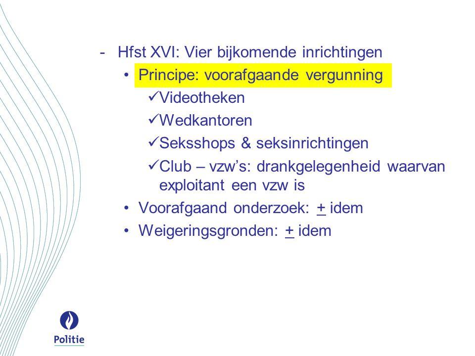 -Hfst XVI: Vier bijkomende inrichtingen Principe: voorafgaande vergunning Videotheken Wedkantoren Seksshops & seksinrichtingen Club – vzw's: drankgele