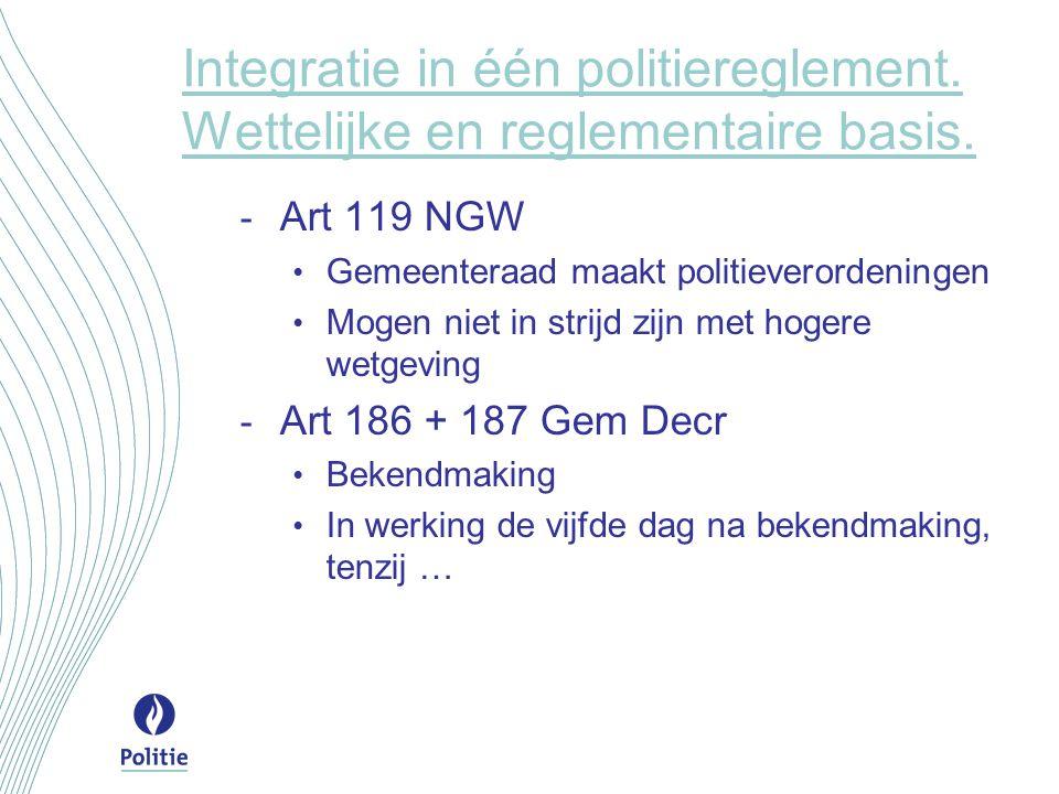 Integratie in één politiereglement. Wettelijke en reglementaire basis. - Art 119 NGW Gemeenteraad maakt politieverordeningen Mogen niet in strijd zijn