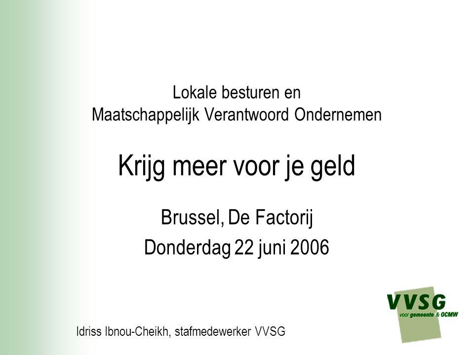 Lokale besturen en Maatschappelijk Verantwoord Ondernemen Krijg meer voor je geld Brussel, De Factorij Donderdag 22 juni 2006 Idriss Ibnou-Cheikh, sta