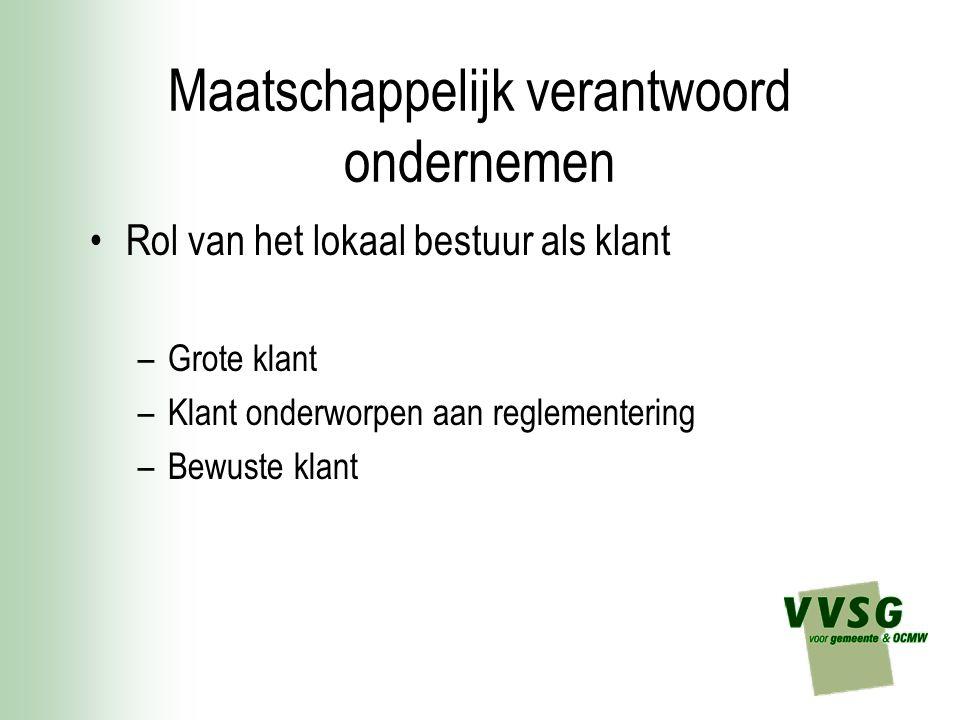 Maatschappelijk verantwoord ondernemen Rol van het lokaal bestuur als GROTE klant –De Vlaamse gemeenten, OCMW's en politiezones zijn jaarlijks goed voor een budget van een geraamd bedrag van 3,3 miljard euro aan investeringen en werkingskosten.