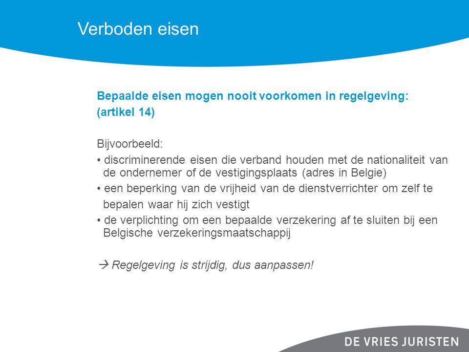 Verboden eisen Bepaalde eisen mogen nooit voorkomen in regelgeving: (artikel 14) Bijvoorbeeld: discriminerende eisen die verband houden met de nationaliteit van de ondernemer of de vestigingsplaats (adres in Belgie) een beperking van de vrijheid van de dienstverrichter om zelf te bepalen waar hij zich vestigt de verplichting om een bepaalde verzekering af te sluiten bij een Belgische verzekeringsmaatschappij  Regelgeving is strijdig, dus aanpassen!