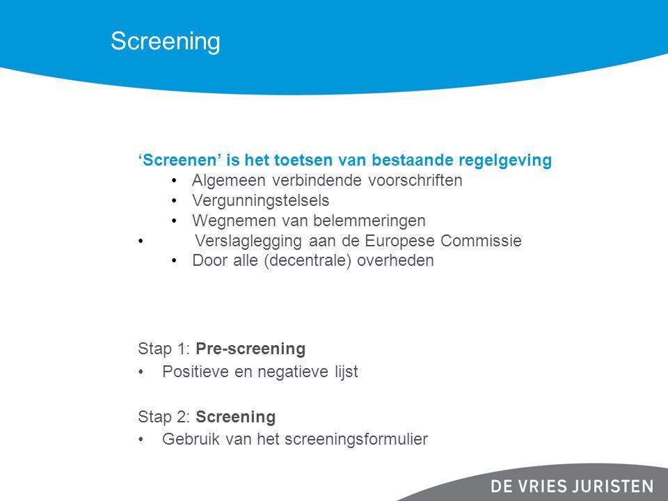 Screening 'Screenen' is het toetsen van bestaande regelgeving Algemeen verbindende voorschriften Vergunningstelsels Wegnemen van belemmeringen Verslaglegging aan de Europese Commissie Door alle (decentrale) overheden Stap 1: Pre-screening Positieve en negatieve lijst Stap 2: Screening Gebruik van het screeningsformulier