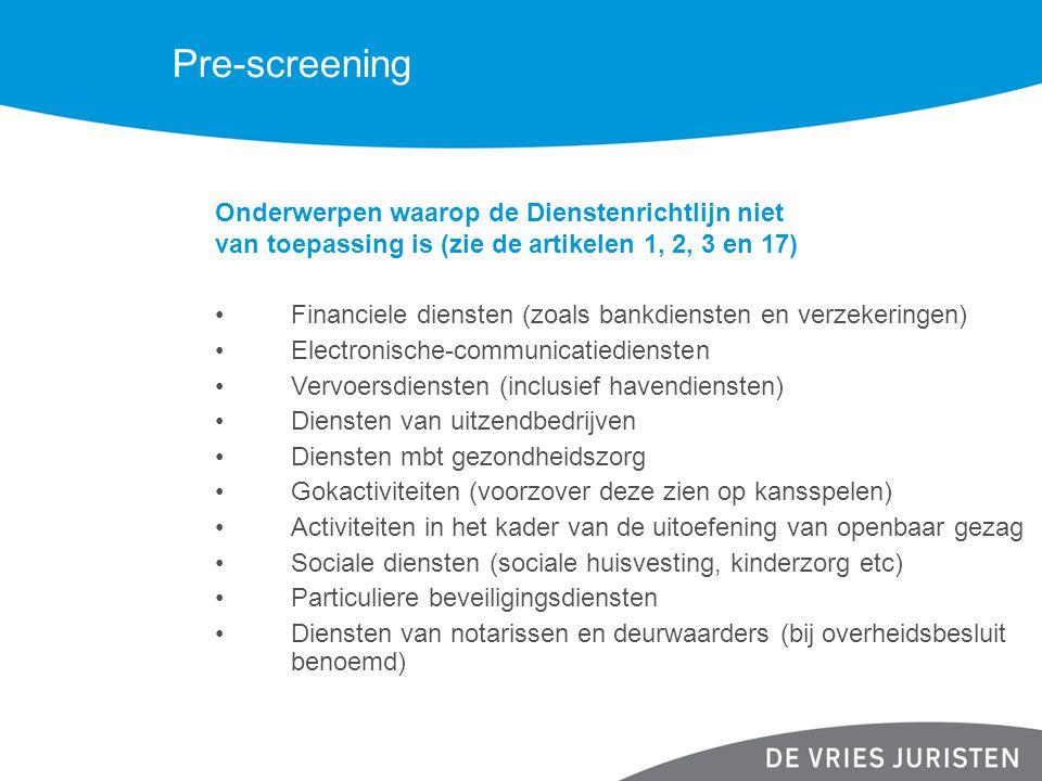 Pre-screening Onderwerpen waarop de Dienstenrichtlijn niet van toepassing is (zie de artikelen 1, 2, 3 en 17) Financiele diensten (zoals bankdiensten en verzekeringen) Electronische-communicatiediensten Vervoersdiensten (inclusief havendiensten) Diensten van uitzendbedrijven Diensten mbt gezondheidszorg Gokactiviteiten (voorzover deze zien op kansspelen) Activiteiten in het kader van de uitoefening van openbaar gezag Sociale diensten (sociale huisvesting, kinderzorg etc) Particuliere beveiligingsdiensten Diensten van notarissen en deurwaarders (bij overheidsbesluit benoemd)