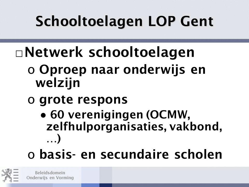 Beleidsdomein Onderwijs en Vorming Schooltoelagen LOP Gent □ Netwerk schooltoelagen o Oproep naar onderwijs en welzijn o grote respons ● 60 verenigingen (OCMW, zelfhulporganisaties, vakbond, …) o basis- en secundaire scholen